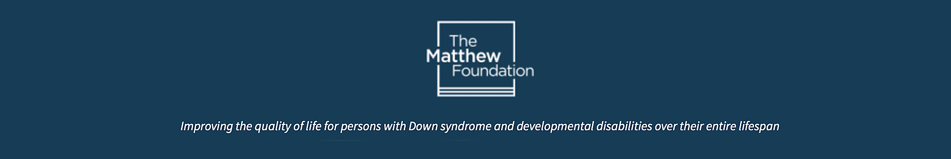 The Matthew Foundation – Improving the quality of life for persons with Down syndrome and developmental disabilities over their entire lifespan